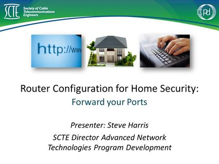 Router Configuration for Home Security: Forward your Ports Presenter: Steve Harris SCTE Director Advanced Network Technologies Program Development.