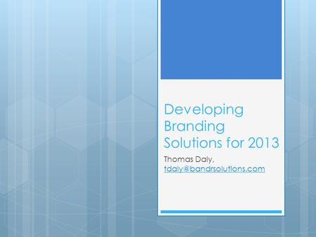 Developing Branding Solutions for 2013 Thomas Daly,