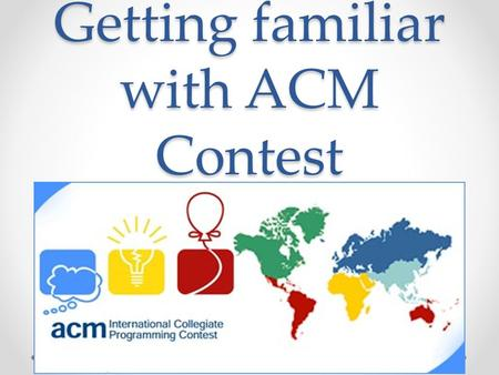 Getting familiar with ACM Contest. What is ACM ACM: Association for Computing Machinery o   o the world's largest.