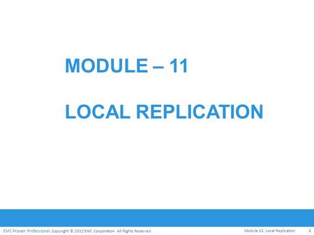 EMC Proven Professional. Copyright © 2012 EMC Corporation. All Rights Reserved. EMC Proven Professional MODULE – 11 LOCAL REPLICATION Module 11: Local.