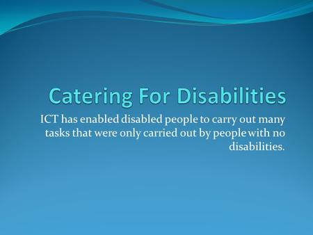 ICT has enabled disabled people to carry out many tasks that were only carried out by people with no disabilities.