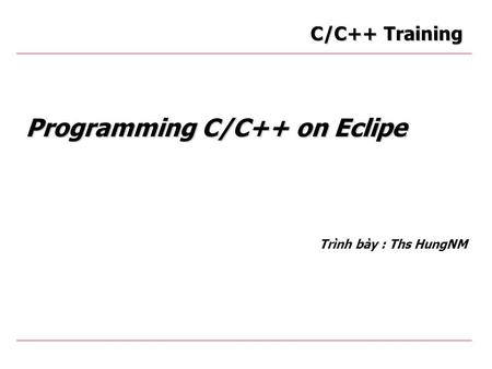 Programming C/C++ on Eclipe Trình bày : Ths HungNM C/C++ Training.