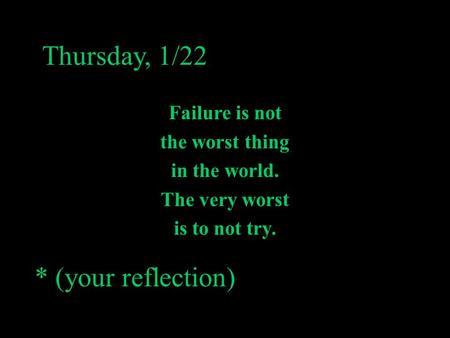 Thursday, 1/22 Failure is not the worst thing in the world. The very worst is to not try. * (your reflection)