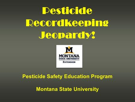 Pesticide Recordkeeping Jeopardy! Pesticide Safety Education Program Montana State University.