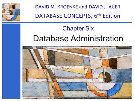 Database Administration Chapter Six DAVID M. KROENKE and DAVID J. AUER DATABASE CONCEPTS, 6 th Edition.