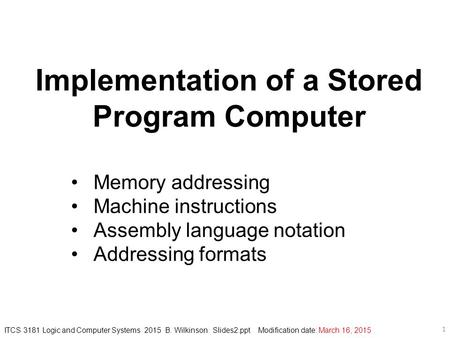 Implementation of a Stored Program Computer Memory addressing Machine instructions Assembly language notation Addressing formats ITCS 3181 Logic and Computer.