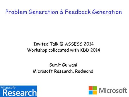 Problem Generation & Feedback Generation Invited ASSESS 2014 Workshop collocated with KDD 2014 Sumit Gulwani Microsoft Research, Redmond.