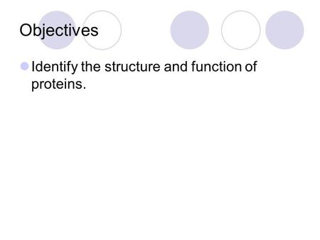 Objectives Identify the structure and function of proteins.