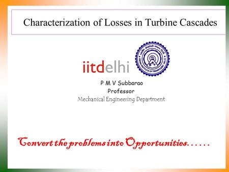 Characterization of Losses in Turbine Cascades P M V Subbarao Professor Mechanical Engineering Department Convert the problems into Opportunities……