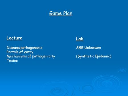 Game Plan Lecture Disease pathogenesis Portals of entry Mechanisms of pathogenicity Toxins Lab SSE Unknowns (Synthetic Epidemic)