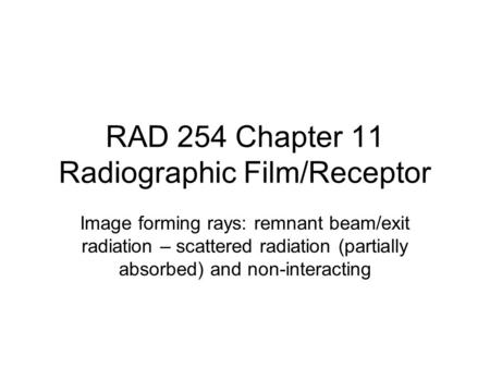 RAD 254 Chapter 11 Radiographic Film/Receptor Image forming rays: remnant beam/exit radiation – scattered radiation (partially absorbed) and non-interacting.