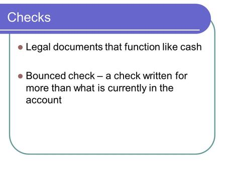 Checks Legal documents that function like cash Bounced check – a check written for more than what is currently in the account.