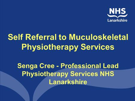 Self Referral to Muculoskeletal Physiotherapy Services Senga Cree - Professional Lead Physiotherapy Services NHS Lanarkshire.