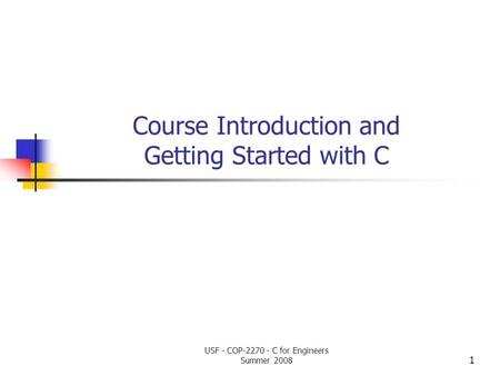 Course Introduction and Getting Started with C 1 USF - COP-2270 - C for Engineers Summer 2008.
