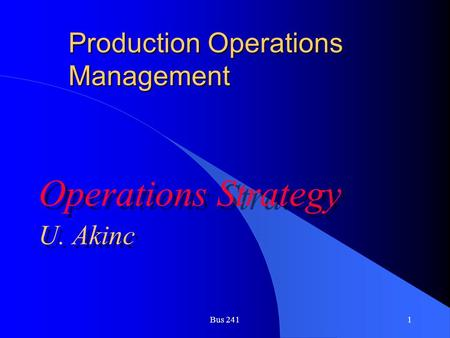 Bus 2411 Production Operations Management Operations Strategy U. Akinc Operations Strategy U. Akinc.