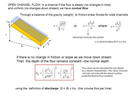  h B S OPEN CHANNEL FLOW: In a channel if the flow is steady (no changes in time) and uniform (no changes down stream) we have normal flow Manning's Formula.