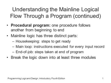 Programming Logic and Design, Introductory, Fourth Edition1 Understanding the Mainline Logical Flow Through a Program (continued) Procedural program: one.