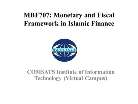 MBF707: Monetary <strong>and</strong> Fiscal Framework in Islamic <strong>Finance</strong> COMSATS Institute of Information Technology (Virtual Campus)