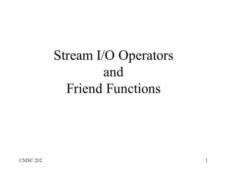 CMSC 2021 Stream I/O Operators and Friend Functions.