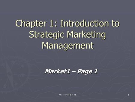 MKT1 - Slide 1 to 241 Chapter 1: Introduction to Strategic Marketing Management Market1 – Page 1.