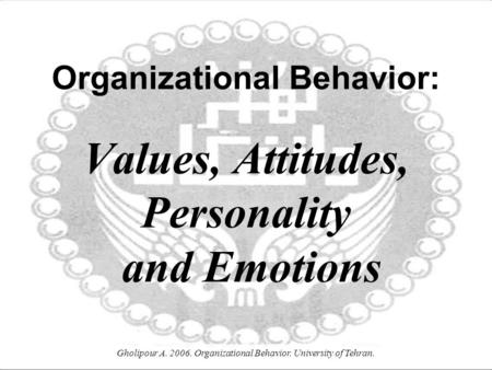 Gholipour A. 2006. Organizational Behavior. University of Tehran. Organizational Behavior: Values, Attitudes, Personality and Emotions.