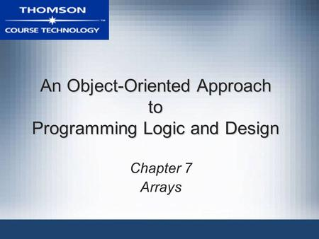 An Object-Oriented Approach to Programming Logic and Design Chapter 7 Arrays.