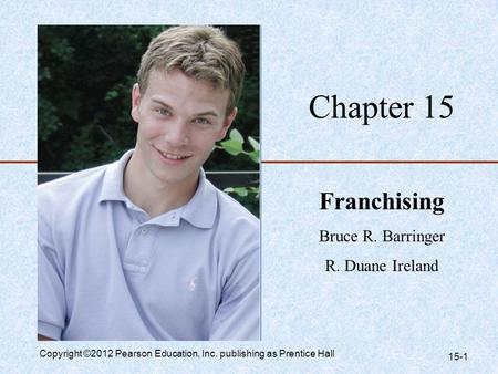 Chapter 15 Franchising Bruce R. Barringer R. Duane Ireland Copyright ©2012 Pearson Education, Inc. publishing as Prentice Hall 15-1.