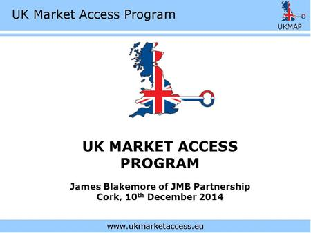 UK MARKET ACCESS PROGRAM James Blakemore of JMB Partnership Cork, 10 th December 2014.