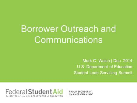 Mark C. Walsh | Dec. 2014 U.S. Department of Education Student Loan Servicing Summit Borrower Outreach and Communications.