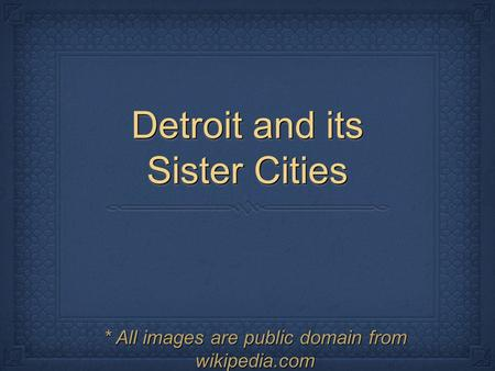 Detroit and its Sister Cities * All images are public domain from wikipedia.com.