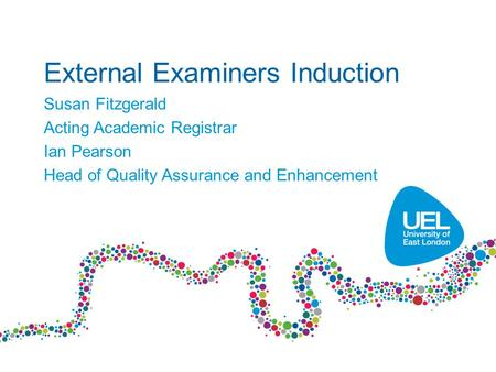 External Examiners Induction Susan Fitzgerald Acting Academic Registrar Ian Pearson Head of Quality Assurance and Enhancement.