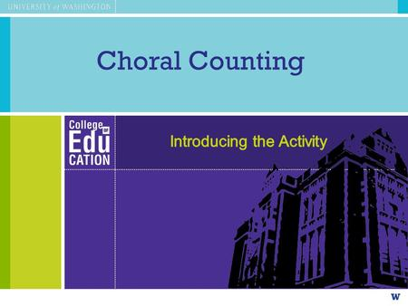 Choral Counting. Agenda Choral Counting as an instructional activity –Experiencing the instructional activity as a learner –Observing & unpacking the.