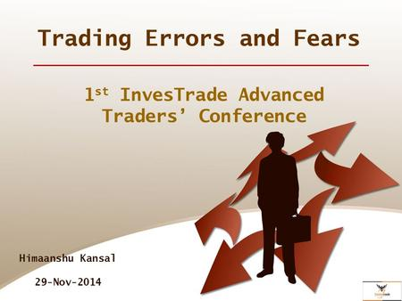 Trading Errors and Fears 1 st InvesTrade Advanced Traders' Conference Himaanshu Kansal 29-Nov-2014.
