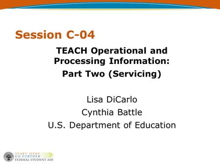 Session C-04 TEACH Operational and Processing Information: Part Two (Servicing) Lisa DiCarlo Cynthia Battle U.S. Department of Education.