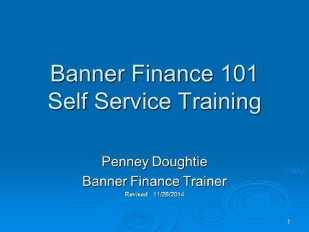 1 Banner Finance 101 Self Service Training Penney Doughtie Banner Finance Trainer Revised 11/26/2014.