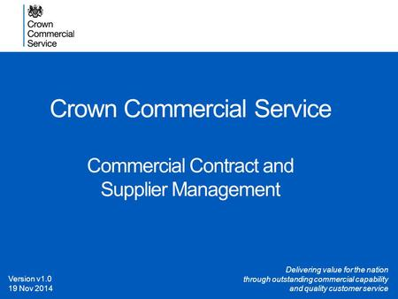Crown Commercial Service Commercial Contract and Supplier Management Version v1.0 19 Nov 2014 Delivering value for the nation through outstanding commercial.
