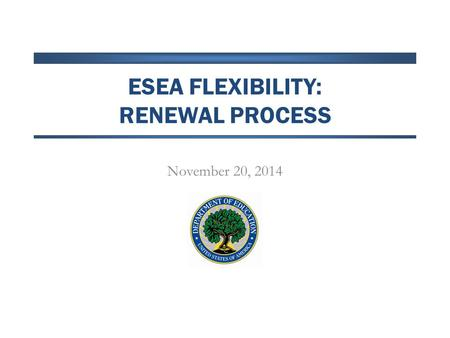 ESEA FLEXIBILITY: RENEWAL PROCESS November 20, 2014.