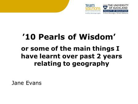 '10 Pearls of Wisdom' or some of the main things I have learnt over past 2 years relating to geography Jane Evans.