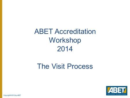 Copyright © 2013 by ABET ABET Accreditation Workshop 2014 The Visit Process.