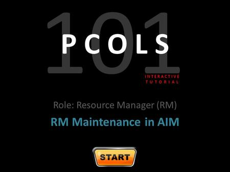 101 P C O L S Role: Resource Manager (RM) RM Maintenance in AIM I N T E R A C T I V E T U T O R I A L.