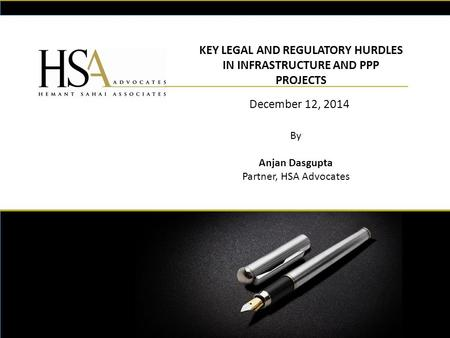 KEY LEGAL AND REGULATORY HURDLES IN INFRASTRUCTURE AND PPP PROJECTS December 12, 2014 By Anjan Dasgupta Partner, HSA Advocates.