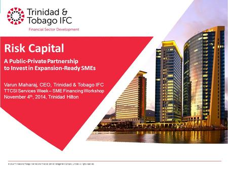 © 2013 Trinidad and Tobago International Financial Centre Management Company Limited. All rights reserved. Risk Capital A Public-Private Partnership to.