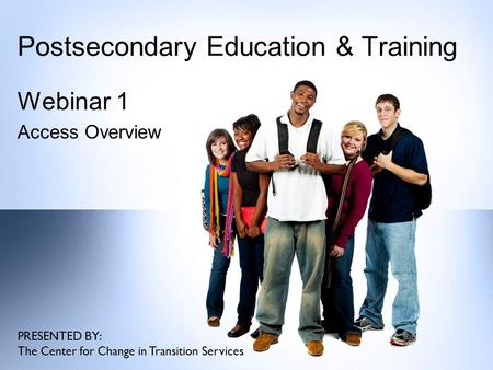 Postsecondary Education & Training Webinar 1 Access Overview PRESENTED BY: The Center for Change in Transition Services.