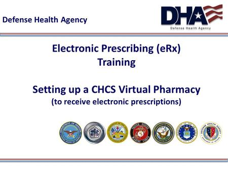Defense Health Agency Electronic Prescribing (eRx) Training Setting up a CHCS Virtual Pharmacy (to receive electronic prescriptions)