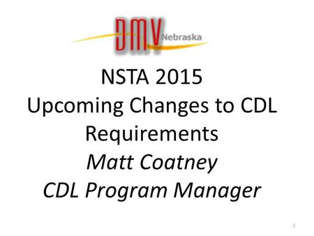NSTA 2015 Upcoming Changes to CDL Requirements Matt Coatney CDL Program Manager 1.