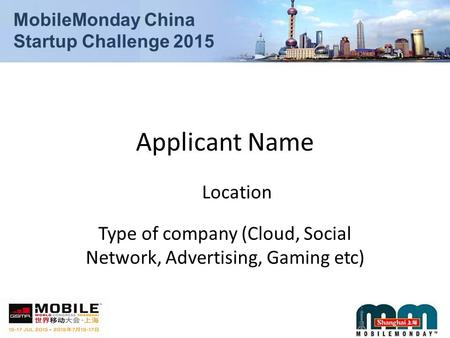 MobileMonday China Startup Challenge 2015 Applicant Name Type of company (Cloud, Social Network, Advertising, Gaming etc) Location.
