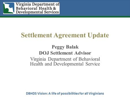 DBHDS Vision: A life of possibilities for all Virginians Settlement Agreement Update Peggy Balak DOJ Settlement Advisor Virginia Department of Behavioral.