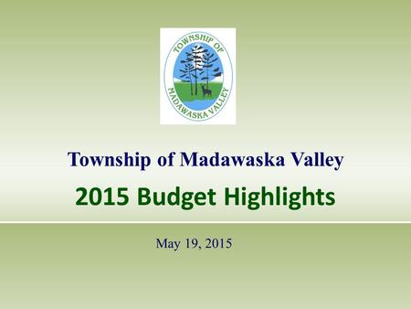 2015 Budget Highlights Township of Madawaska Valley May 19, 2015.