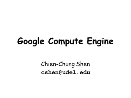 Google Compute Engine Chien-Chung Shen
