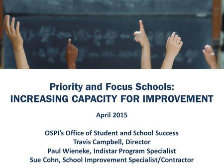 Priority and Focus Schools: INCREASING CAPACITY FOR IMPROVEMENT April 2015 OSPI's Office of Student and School Success Travis Campbell, Director Paul Wieneke,